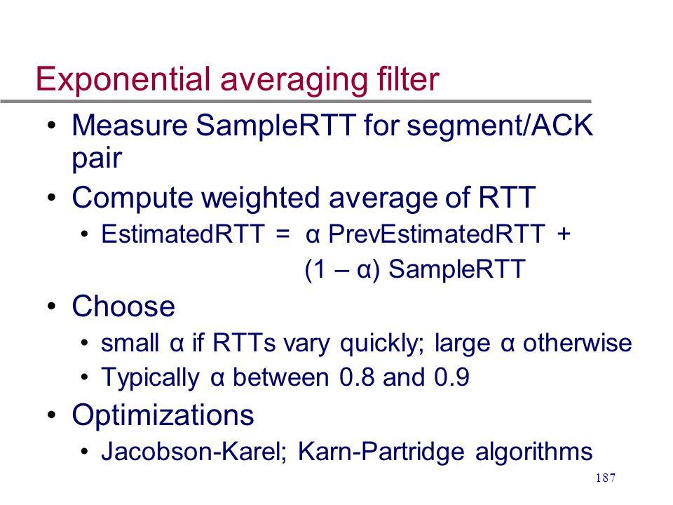 187 Exponential averaging filter Measure SampleRTT for segment/ACK pair Compute weighted average of RTT EstimatedRTT = α PrevEstimatedRTT + (1 – α) Sa