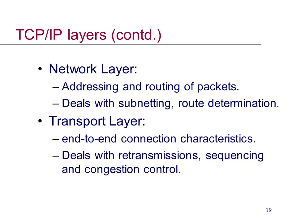 19 TCP/IP layers (contd.) Network Layer: –Addressing and routing of packets. –Deals with subnetting, route determination. Transport Layer: –end-to-end