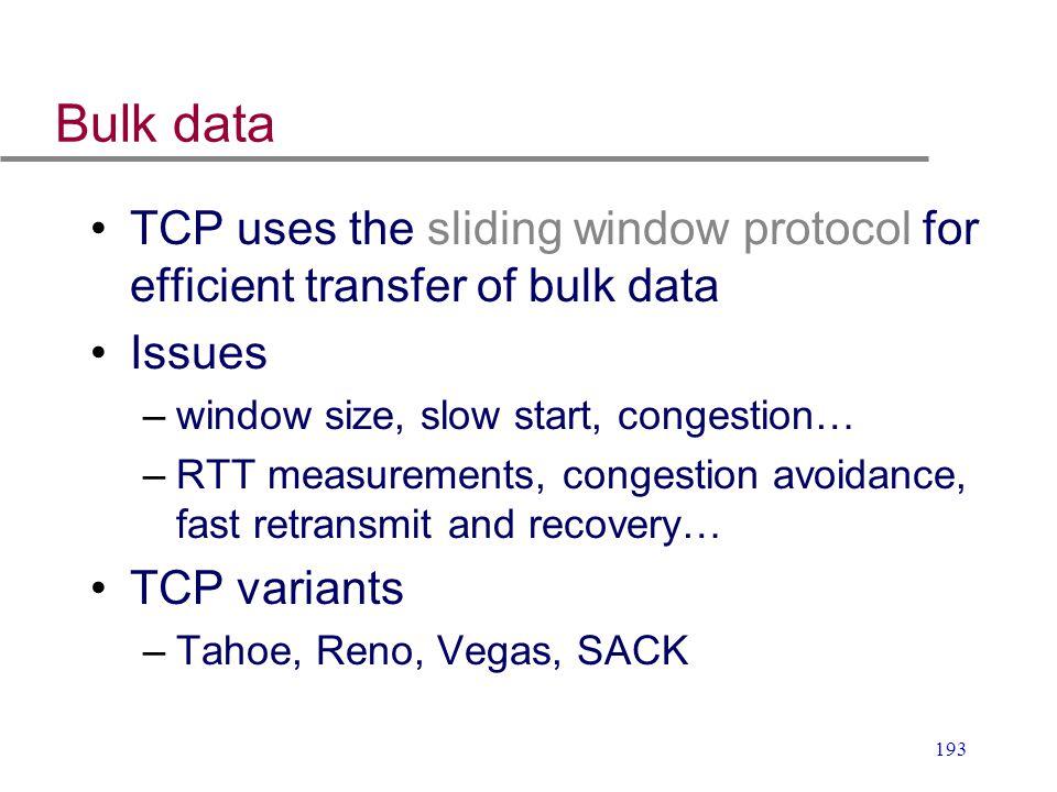 193 Bulk data TCP uses the sliding window protocol for efficient transfer of bulk data Issues –window size, slow start, congestion… –RTT measurements,