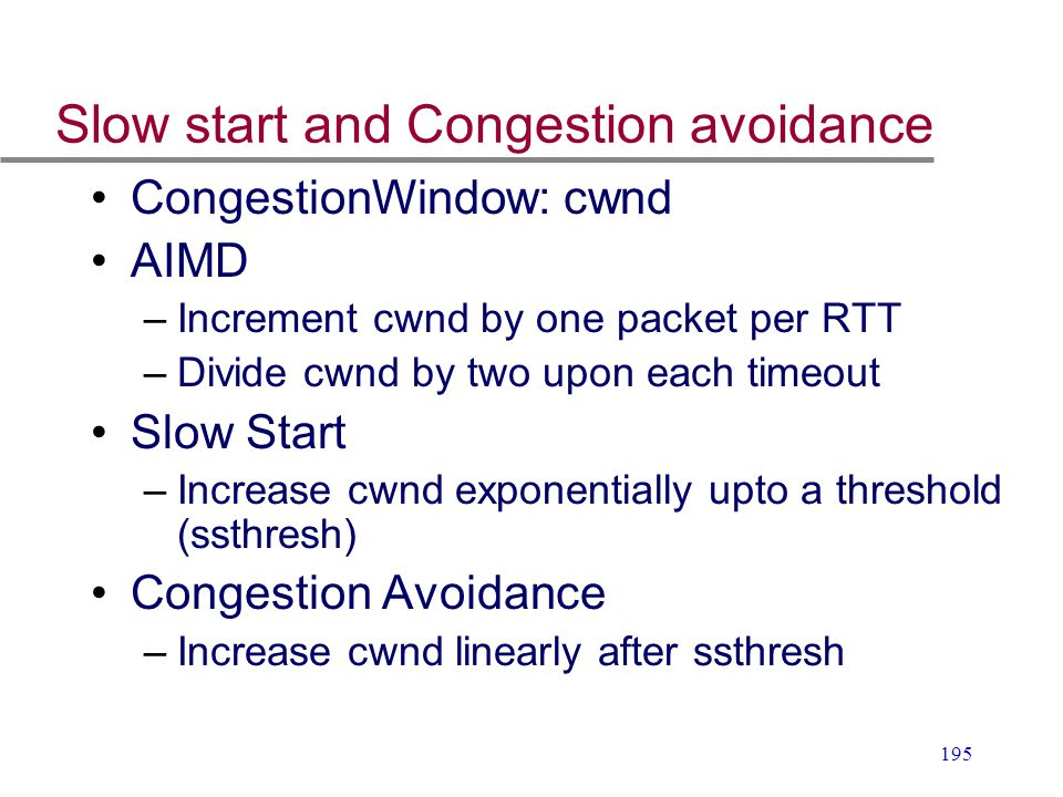 195 Slow start and Congestion avoidance CongestionWindow: cwnd AIMD –Increment cwnd by one packet per RTT –Divide cwnd by two upon each timeout Slow S