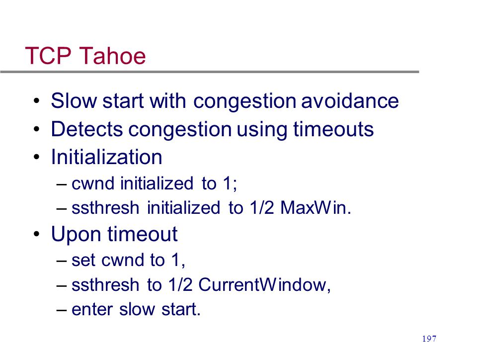 197 TCP Tahoe Slow start with congestion avoidance Detects congestion using timeouts Initialization –cwnd initialized to 1; –ssthresh initialized to 1