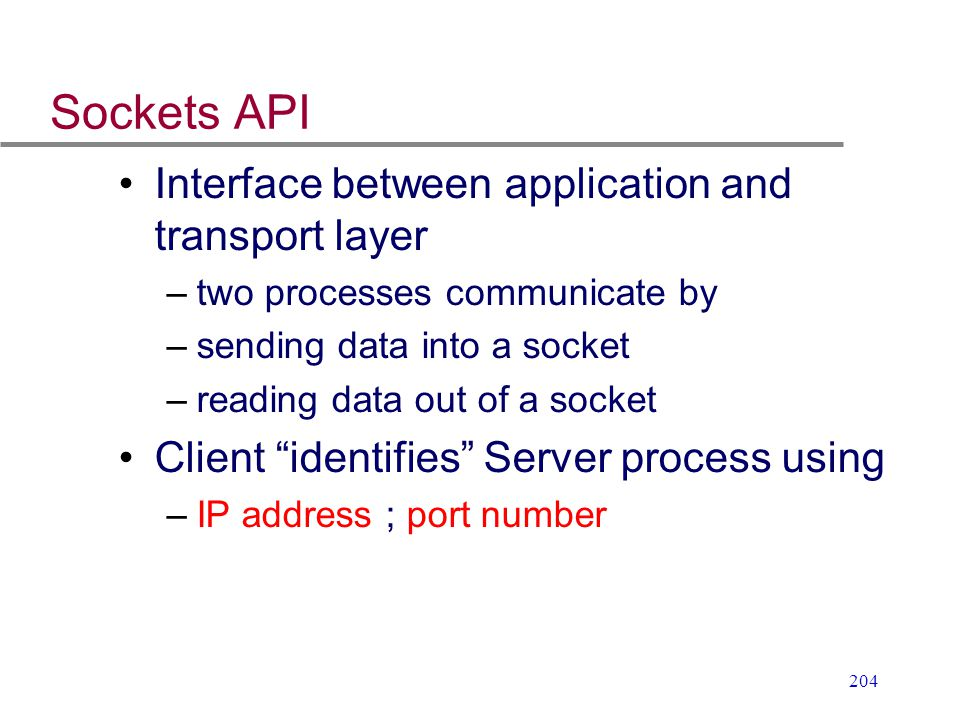 204 Sockets API Interface between application and transport layer –two processes communicate by –sending data into a socket –reading data out of a soc