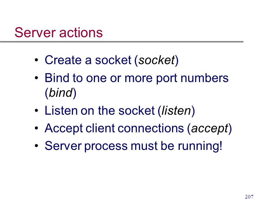 207 Server actions Create a socket (socket) Bind to one or more port numbers (bind) Listen on the socket (listen) Accept client connections (accept) S
