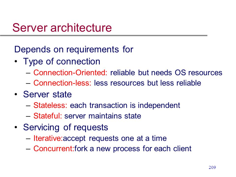 209 Server architecture Depends on requirements for Type of connection –Connection-Oriented: reliable but needs OS resources –Connection-less: less re