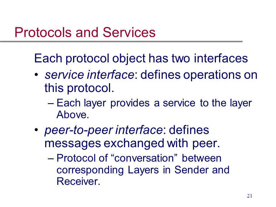 21 Protocols and Services Each protocol object has two interfaces service interface: defines operations on this protocol. –Each layer provides a servi
