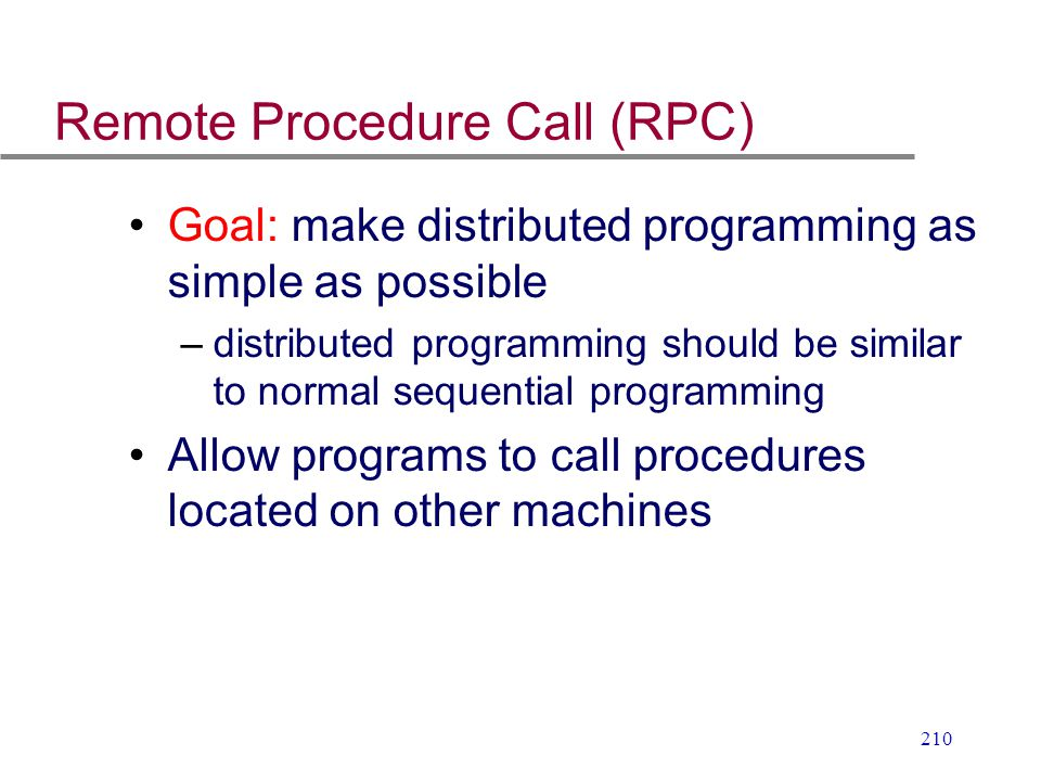 210 Remote Procedure Call (RPC) Goal: make distributed programming as simple as possible –distributed programming should be similar to normal sequenti