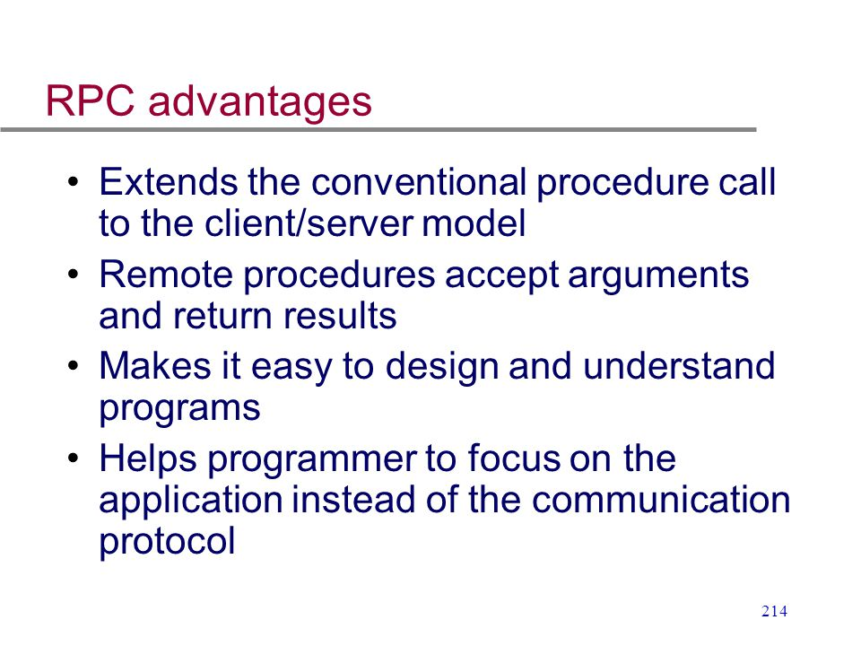 214 RPC advantages Extends the conventional procedure call to the client/server model Remote procedures accept arguments and return results Makes it e