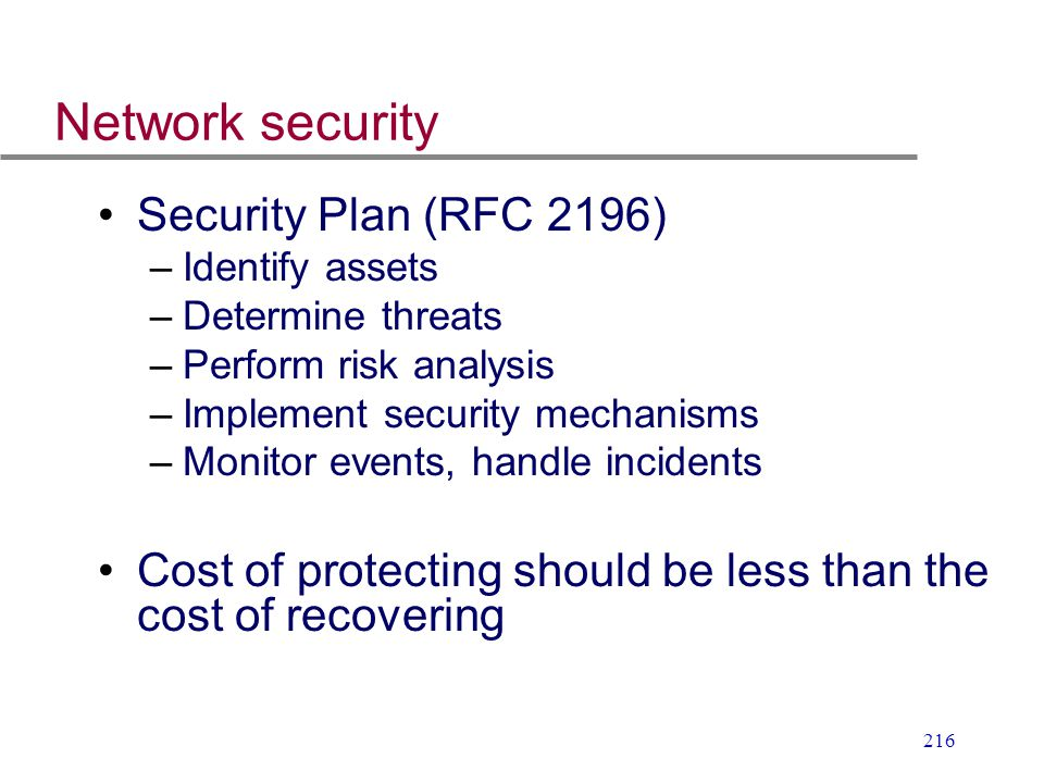 216 Network security Security Plan (RFC 2196) –Identify assets –Determine threats –Perform risk analysis –Implement security mechanisms –Monitor event