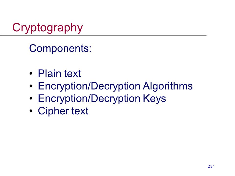 221 Cryptography Components: Plain text Encryption/Decryption Algorithms Encryption/Decryption Keys Cipher text
