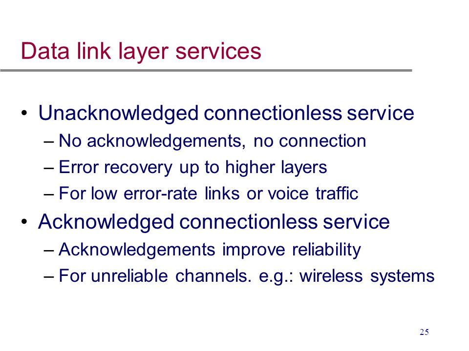 25 Data link layer services Unacknowledged connectionless service –No acknowledgements, no connection –Error recovery up to higher layers –For low err