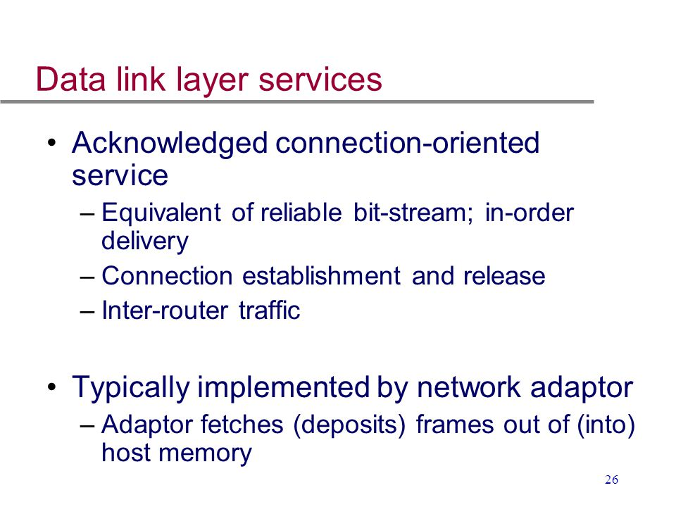 26 Data link layer services Acknowledged connection-oriented service –Equivalent of reliable bit-stream; in-order delivery –Connection establishment a