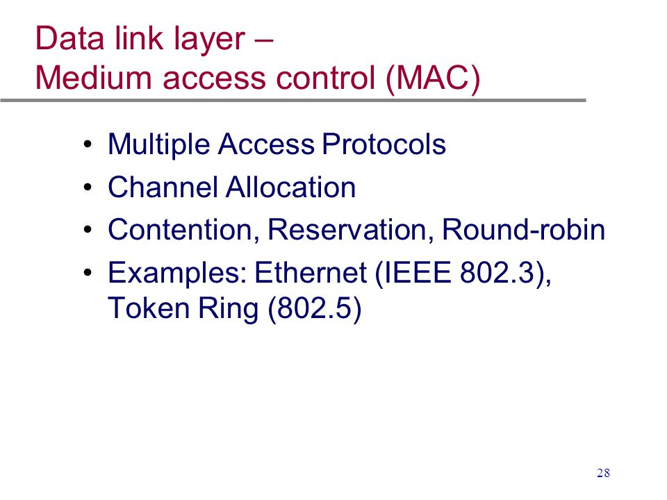 28 Data link layer – Medium access control (MAC) Multiple Access Protocols Channel Allocation Contention, Reservation, Round-robin Examples: Ethernet
