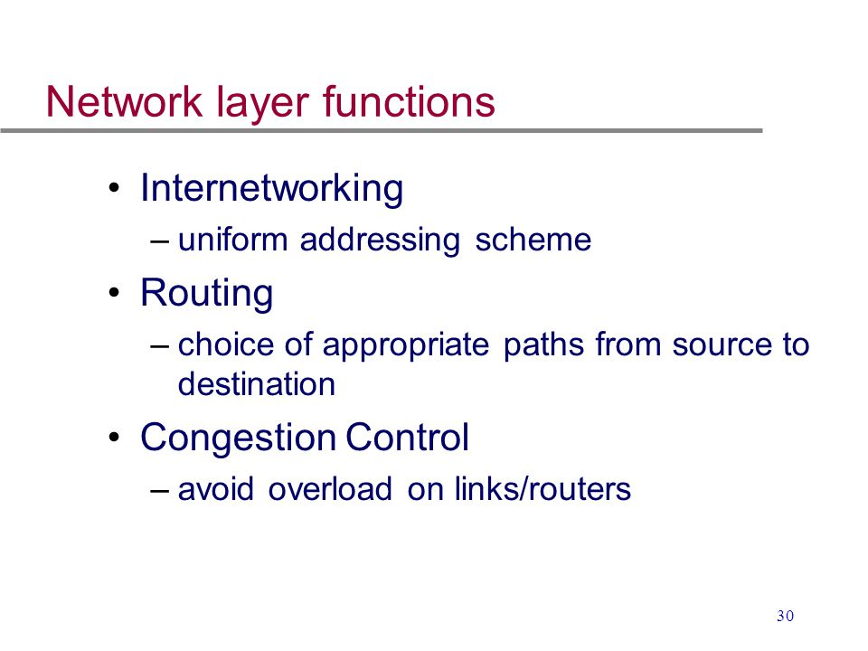 30 Network layer functions Internetworking –uniform addressing scheme Routing –choice of appropriate paths from source to destination Congestion Contr