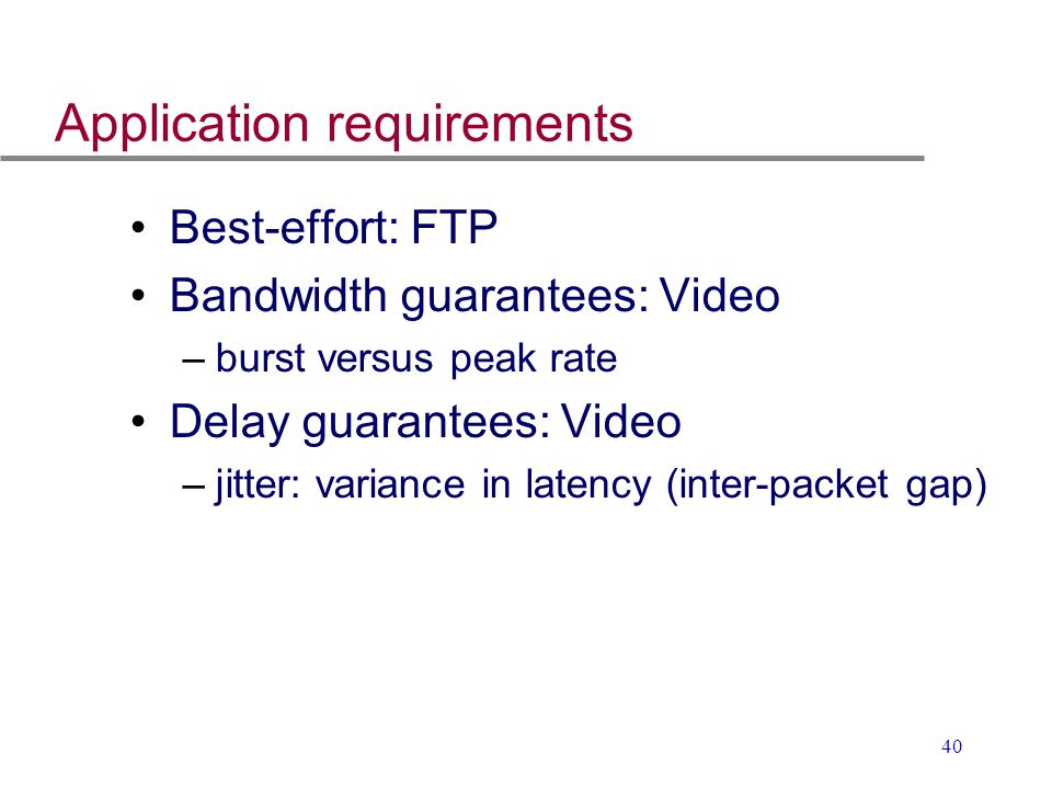 40 Application requirements Best-effort: FTP Bandwidth guarantees: Video –burst versus peak rate Delay guarantees: Video –jitter: variance in latency