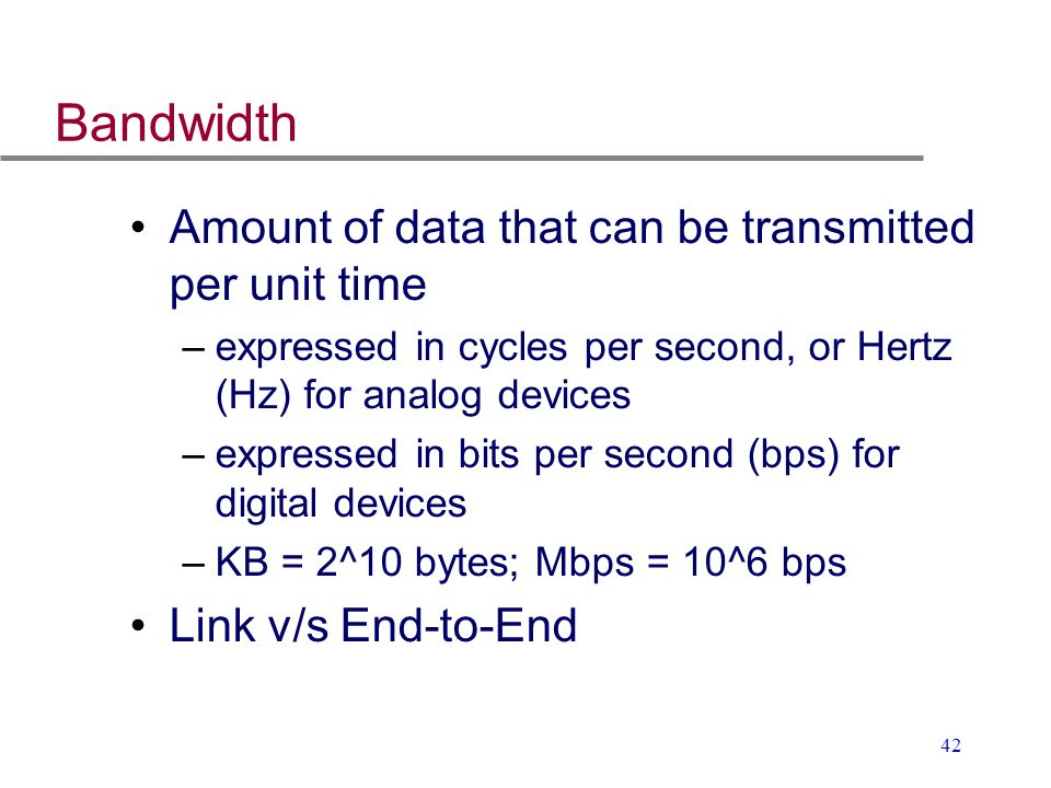42 Bandwidth Amount of data that can be transmitted per unit time –expressed in cycles per second, or Hertz (Hz) for analog devices –expressed in bits