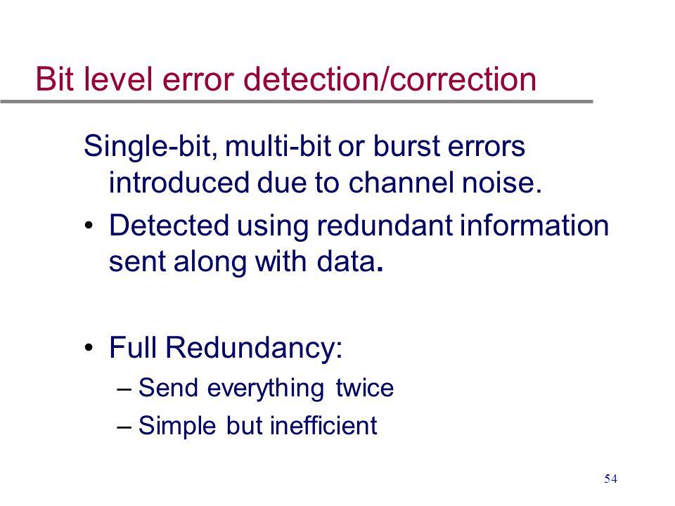 54 Bit level error detection/correction Single-bit, multi-bit or burst errors introduced due to channel noise. Detected using redundant information se
