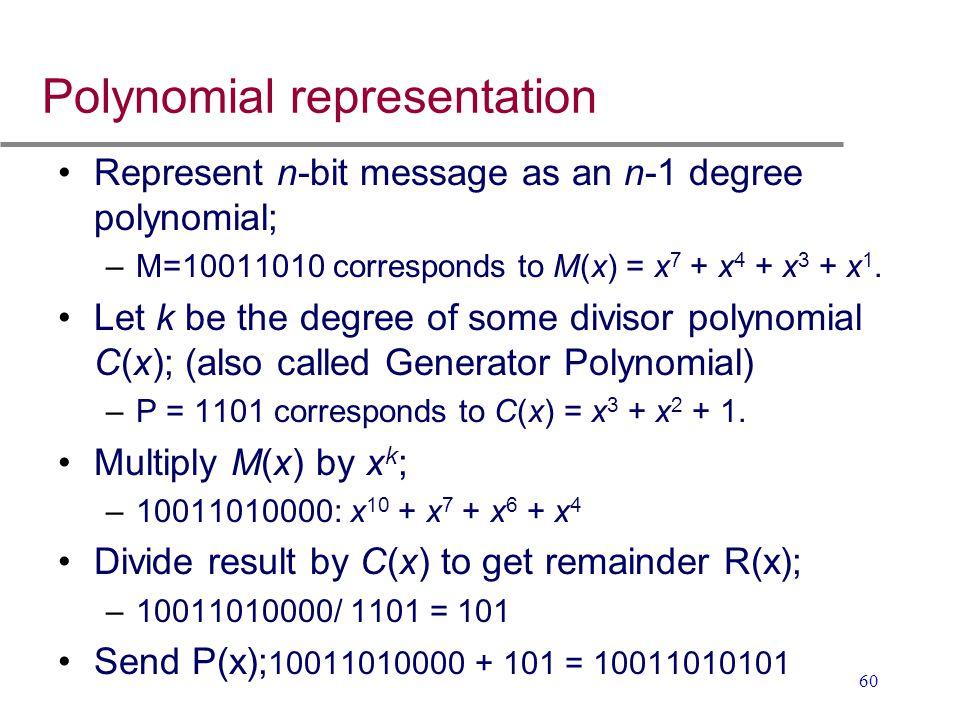 60 Polynomial representation Represent n-bit message as an n-1 degree polynomial; –M=10011010 corresponds to M(x) = x 7 + x 4 + x 3 + x 1. Let k be th