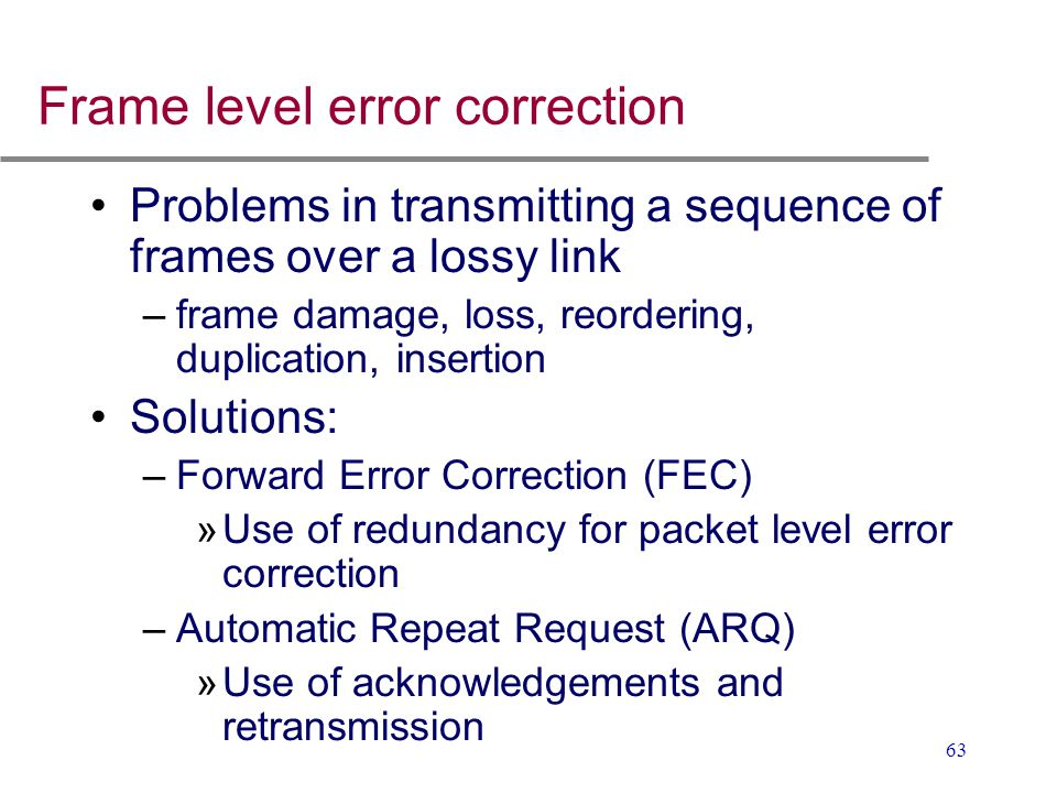 63 Frame level error correction Problems in transmitting a sequence of frames over a lossy link –frame damage, loss, reordering, duplication, insertio