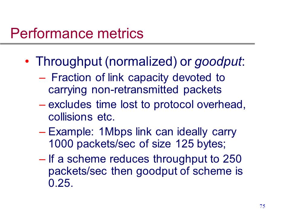 75 Performance metrics Throughput (normalized) or goodput: – Fraction of link capacity devoted to carrying non-retransmitted packets –excludes time lo
