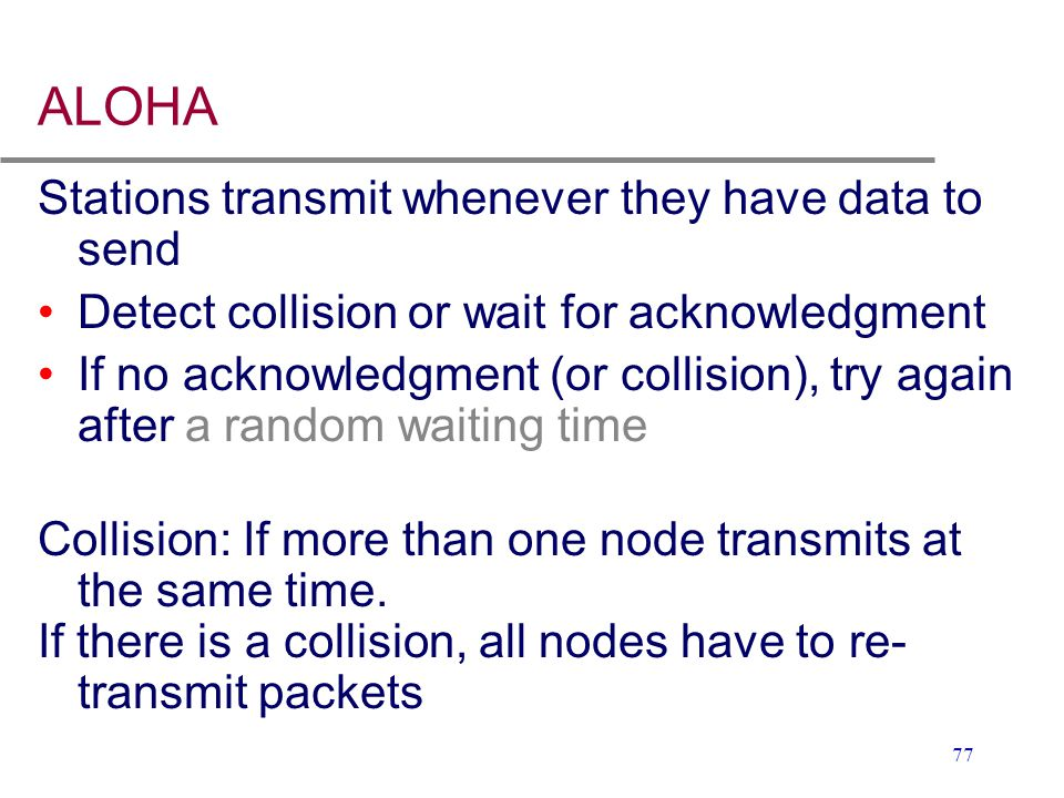 77 ALOHA Stations transmit whenever they have data to send Detect collision or wait for acknowledgment If no acknowledgment (or collision), try again