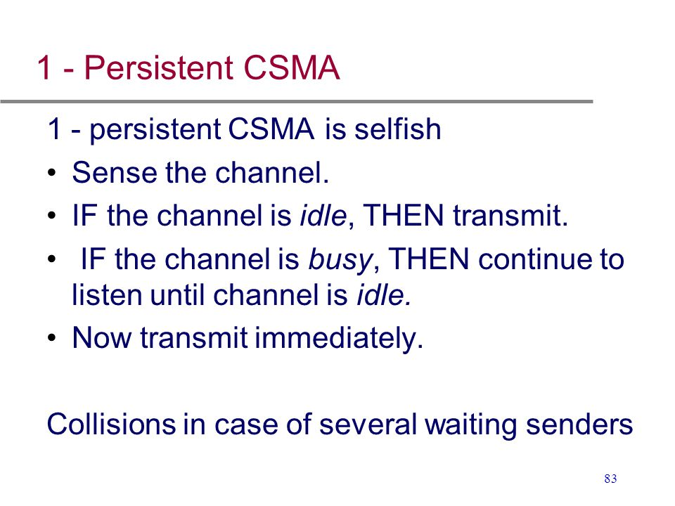 83 1 - Persistent CSMA 1 - persistent CSMA is selfish Sense the channel. IF the channel is idle, THEN transmit. IF the channel is busy, THEN continue
