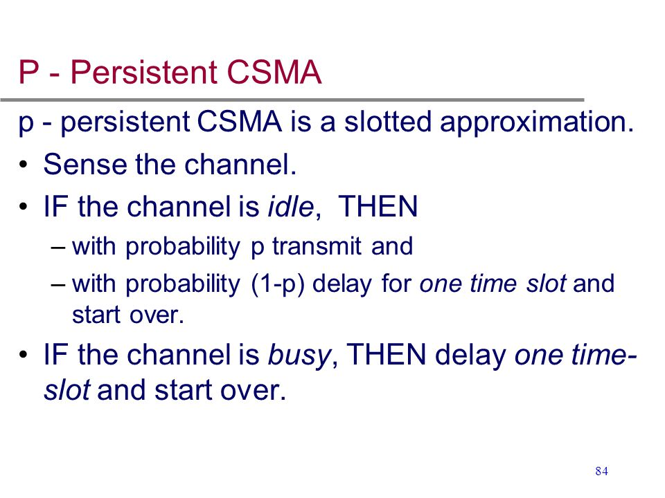 84 P - Persistent CSMA p - persistent CSMA is a slotted approximation. Sense the channel. IF the channel is idle, THEN –with probability p transmit an