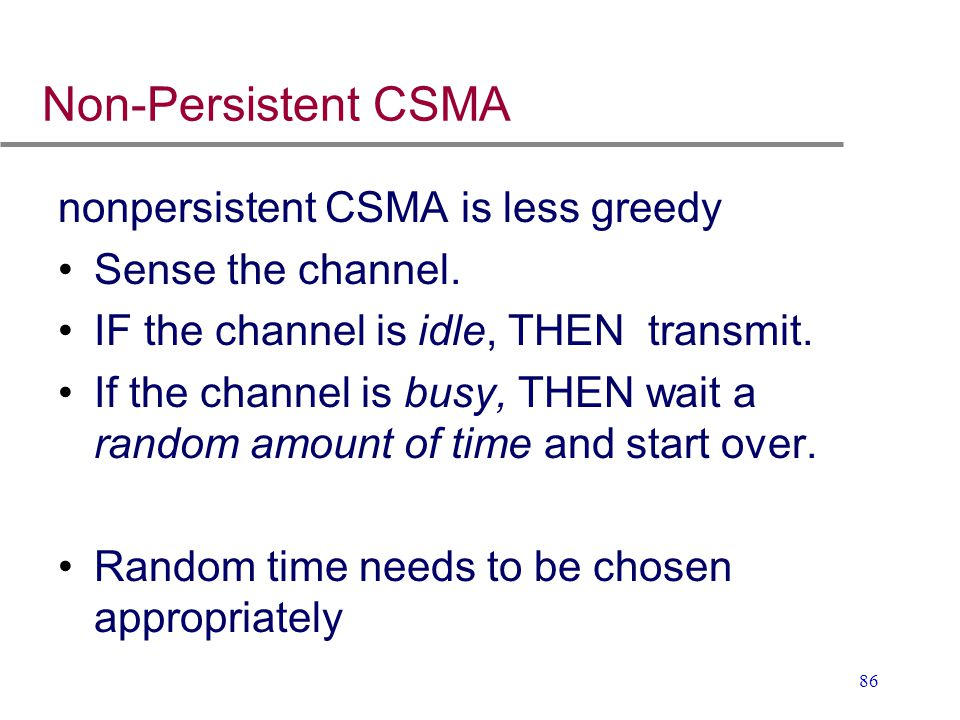 86 Non-Persistent CSMA nonpersistent CSMA is less greedy Sense the channel. IF the channel is idle, THEN transmit. If the channel is busy, THEN wait a