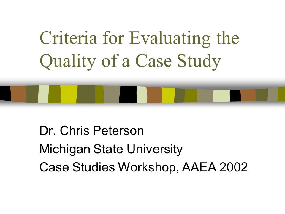 Criteria for Evaluating the Quality of a Case Study Dr. Chris Peterson Michigan State University Case Studies Workshop, AAEA 2002
