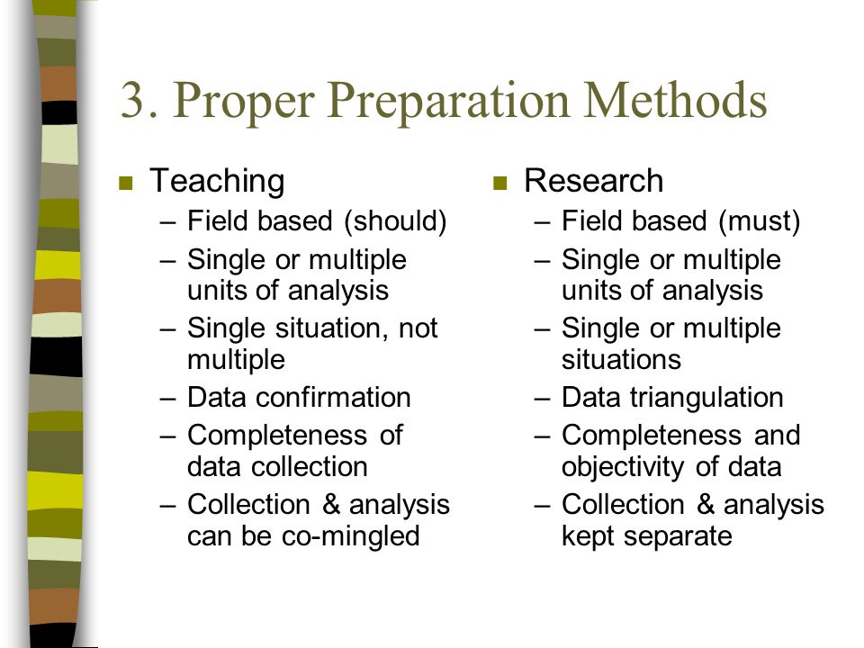 3. Proper Preparation Methods n Teaching –Field based (should) –Single or multiple units of analysis –Single situation, not multiple –Data confirmatio