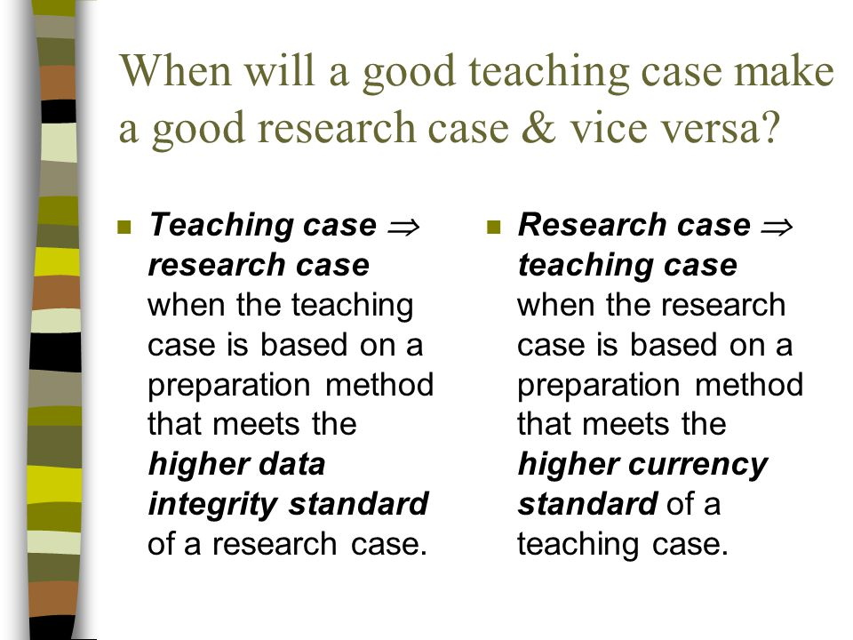 When will a good teaching case make a good research case & vice versa? n Teaching case  research case when the teaching case is based on a preparatio