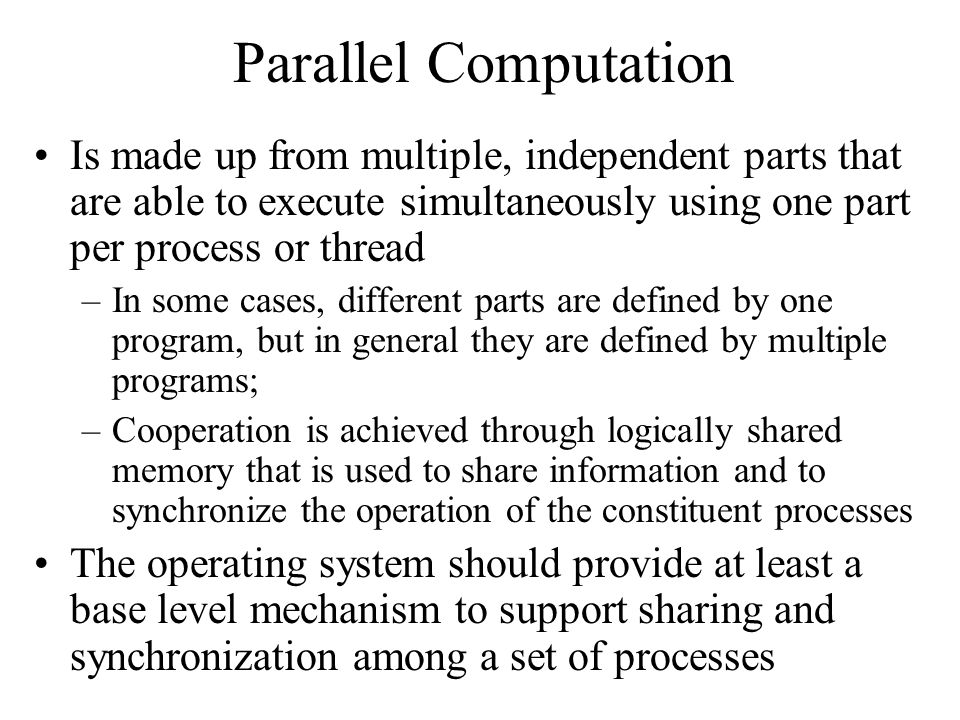 Properties of Hardware Approach Advantages: –Simple and easy to verify –It is applicable to any number of processes on either a single processor or multiple processors sharing main memory –It can be used to support multiple critical sections, each critical section defined by its own global variable Problems: –Busy waiting is employed –Starvation is possible – selection of a waiting process is arbitrary, thus some process could indefinitely be denied access –Deadlock is possible – consider following scenario: P1 executes special instruction (test&exchange) and enters its critical section P1 is interrupted to give the processor to P2 (which has higher priority) P2 wants to use same resource as P1 so wants to enter critical section so, it will test the critical section variable and wait P1 will never be dispatched again because it is of lower priority than another ready process, P2