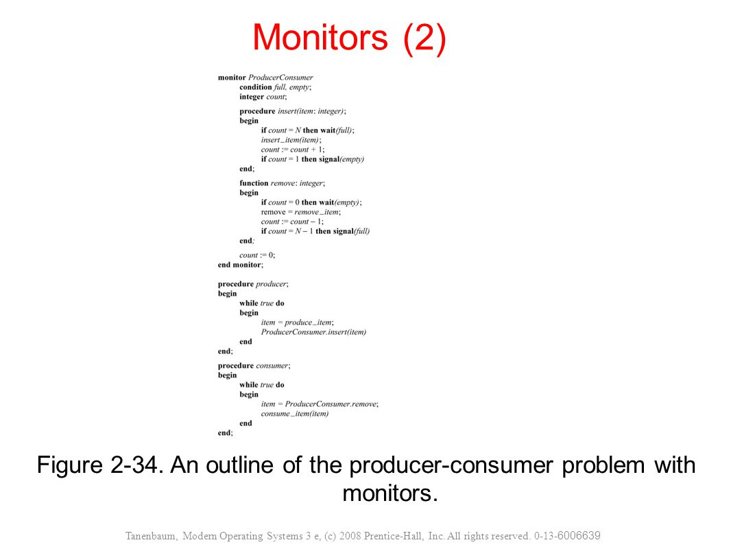 Figure 2-34. An outline of the producer-consumer problem with monitors. Monitors (2) Tanenbaum, Modern Operating Systems 3 e, (c) 2008 Prentice-Hall,