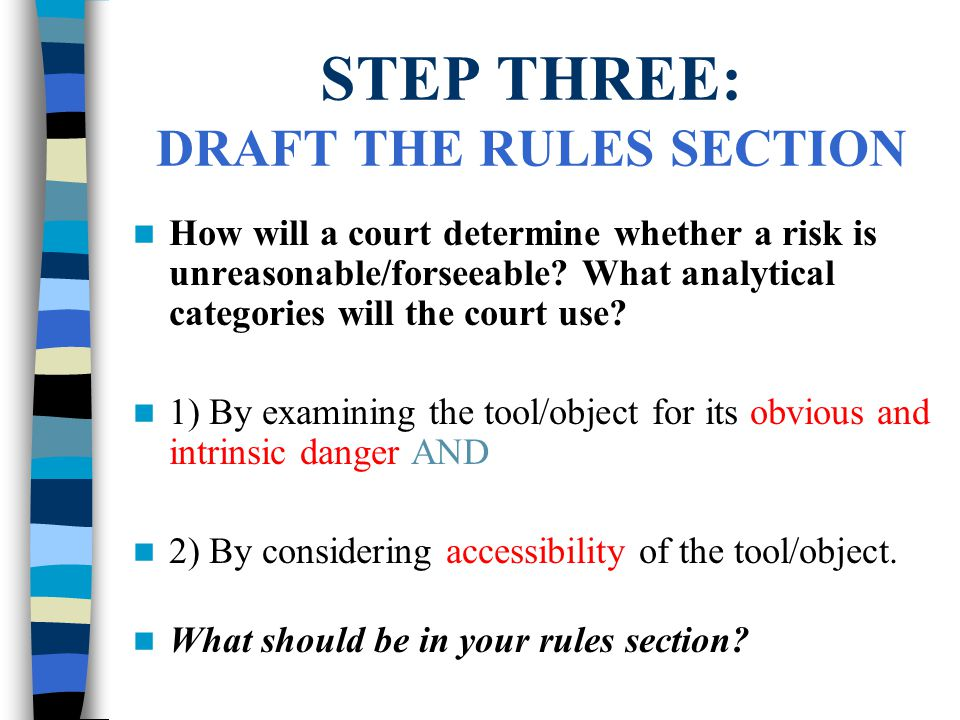 STEP THREE: DRAFT THE RULES SECTION How will a court determine whether a risk is unreasonable/forseeable.