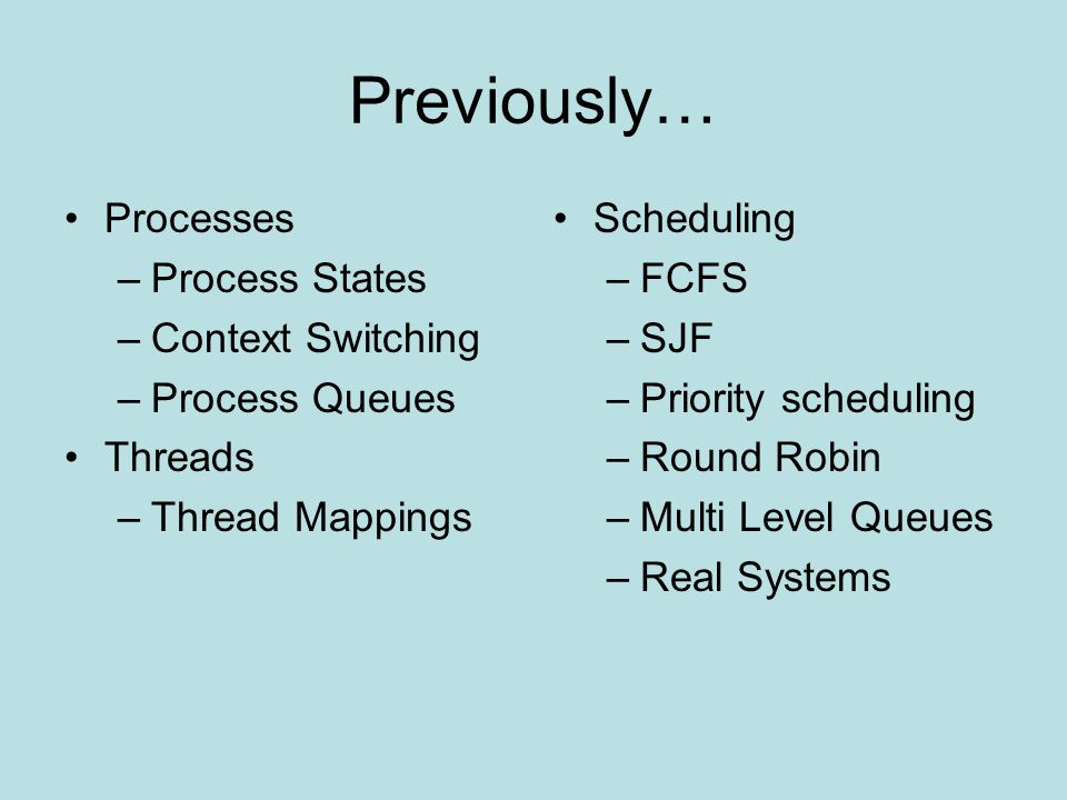 Previously… Processes –Process States –Context Switching –Process Queues Threads –Thread Mappings Scheduling –FCFS –SJF –Priority scheduling –Round Robin –Multi Level Queues –Real Systems