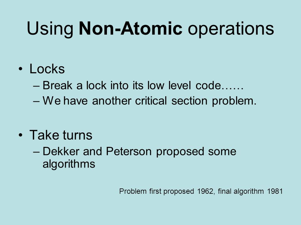 Using Non-Atomic operations Locks –Break a lock into its low level code…… –We have another critical section problem.