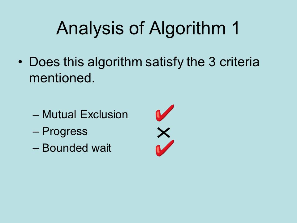 Analysis of Algorithm 1 Does this algorithm satisfy the 3 criteria mentioned. –Mutual Exclusion –Progress –Bounded wait