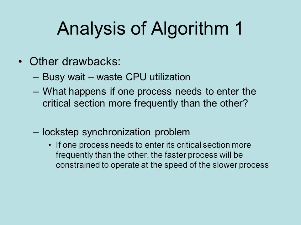 Analysis of Algorithm 1 Other drawbacks: –Busy wait – waste CPU utilization –What happens if one process needs to enter the critical section more frequently than the other.