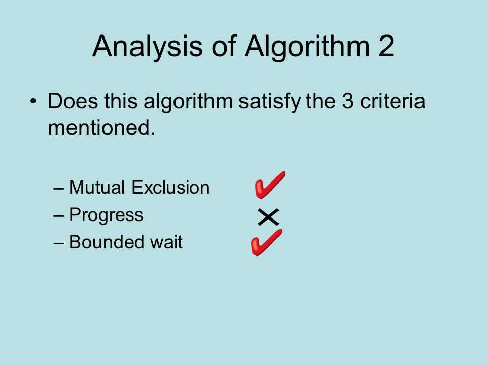 Analysis of Algorithm 2 Does this algorithm satisfy the 3 criteria mentioned. –Mutual Exclusion –Progress –Bounded wait