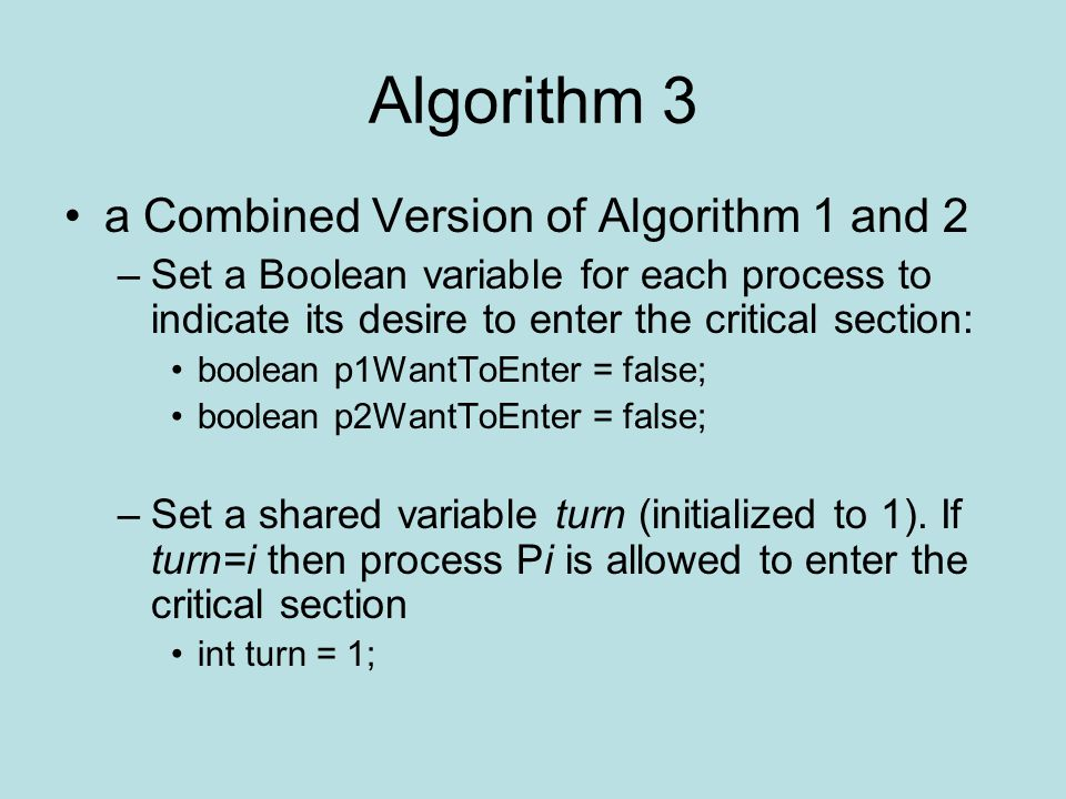 Algorithm 3 a Combined Version of Algorithm 1 and 2 –Set a Boolean variable for each process to indicate its desire to enter the critical section: boolean p1WantToEnter = false; boolean p2WantToEnter = false; –Set a shared variable turn (initialized to 1).