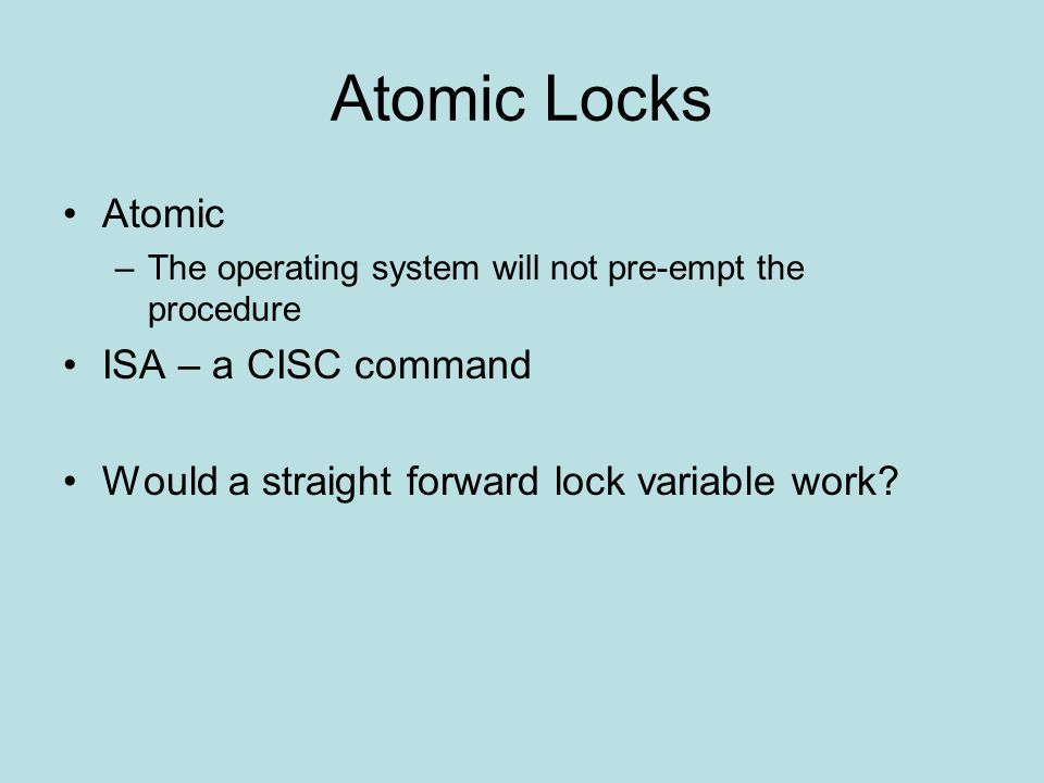 Atomic Locks Atomic –The operating system will not pre-empt the procedure ISA – a CISC command Would a straight forward lock variable work