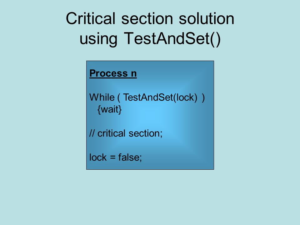 Critical section solution using TestAndSet() Process n While ( TestAndSet(lock) ) {wait} // critical section; lock = false;