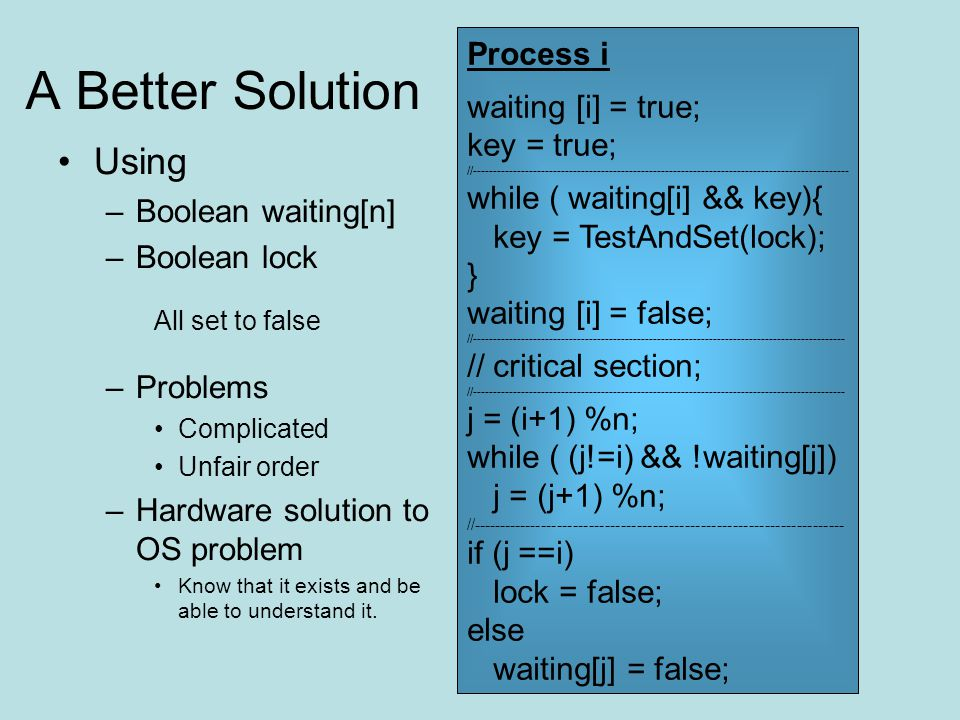 A Better Solution Using –Boolean waiting[n] –Boolean lock All set to false –Problems Complicated Unfair order –Hardware solution to OS problem Know th