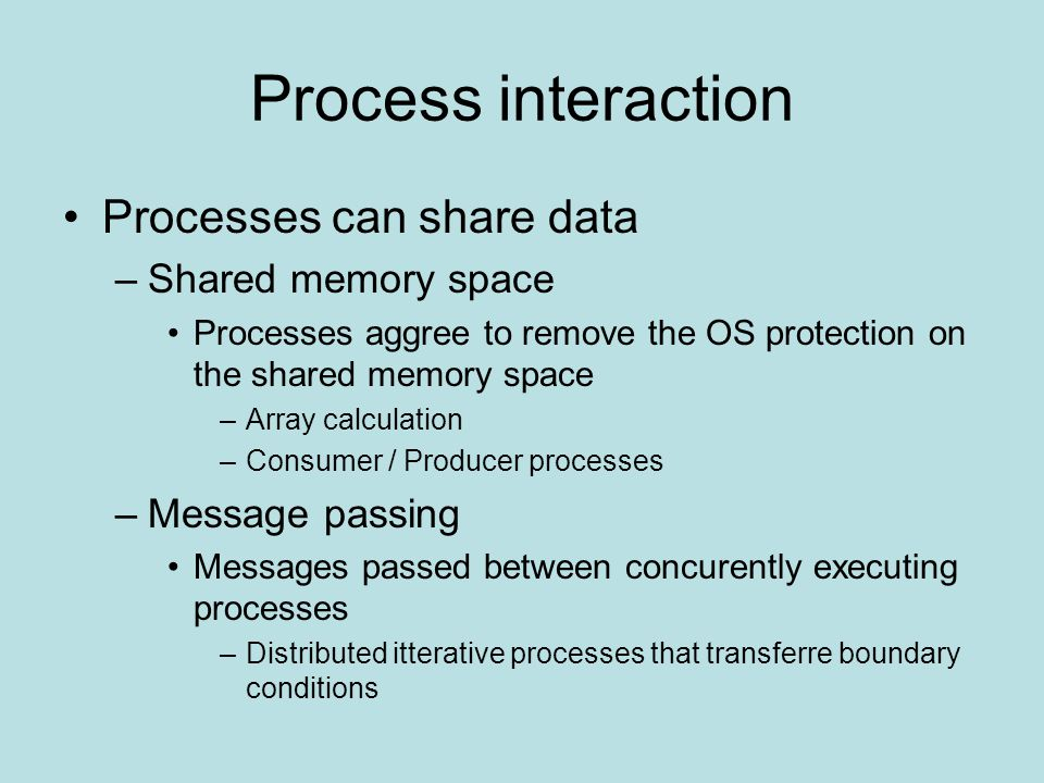 Process interaction Processes can share data –Shared memory space Processes aggree to remove the OS protection on the shared memory space –Array calculation –Consumer / Producer processes –Message passing Messages passed between concurently executing processes –Distributed itterative processes that transferre boundary conditions