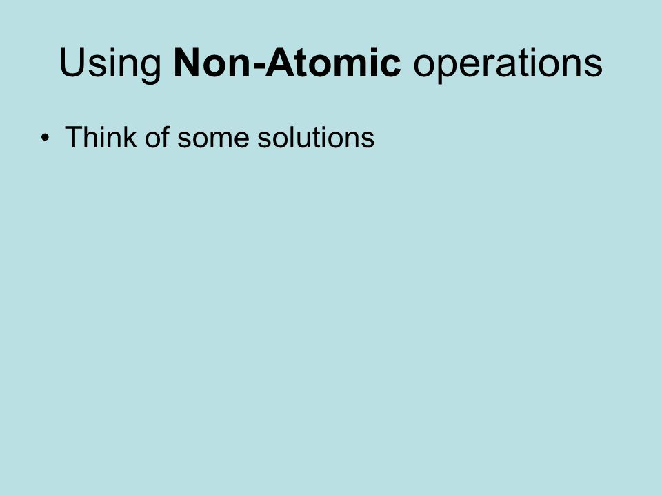Using Non-Atomic operations Think of some solutions