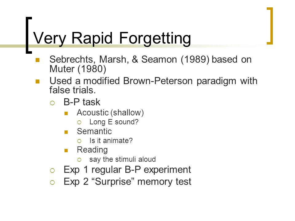 Very Rapid Forgetting Sebrechts, Marsh, & Seamon (1989) based on Muter (1980) Used a modified Brown-Peterson paradigm with false trials.  B-P task Ac