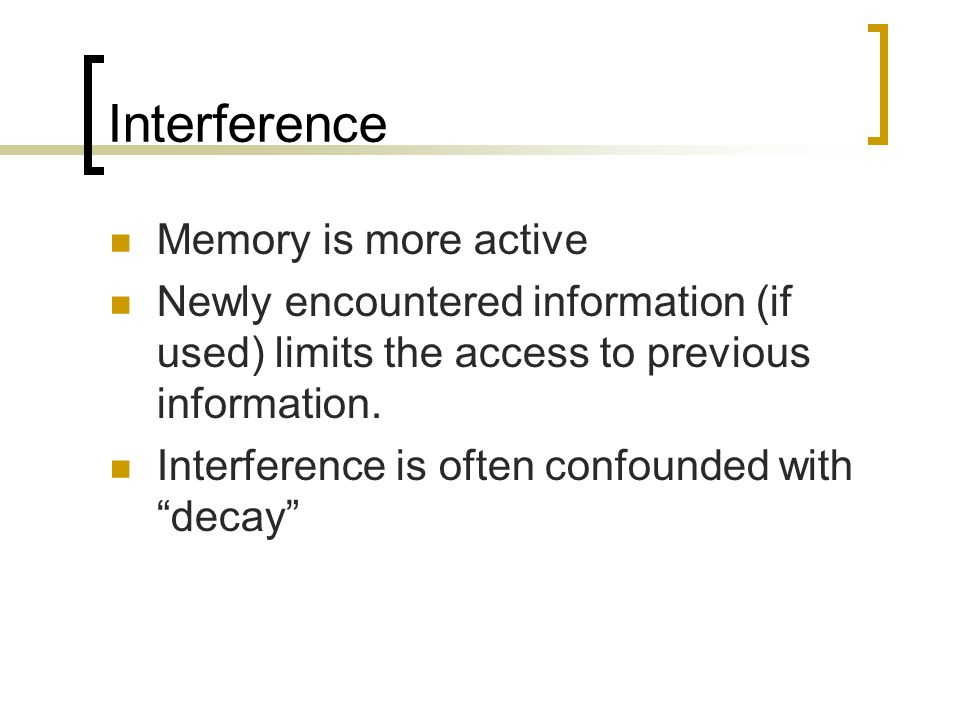 Interference Memory is more active Newly encountered information (if used) limits the access to previous information. Interference is often confounded
