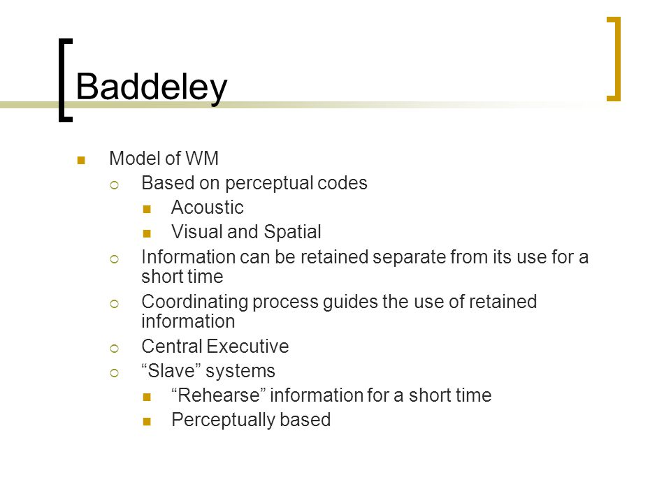 Baddeley Model of WM  Based on perceptual codes Acoustic Visual and Spatial  Information can be retained separate from its use for a short time  Co