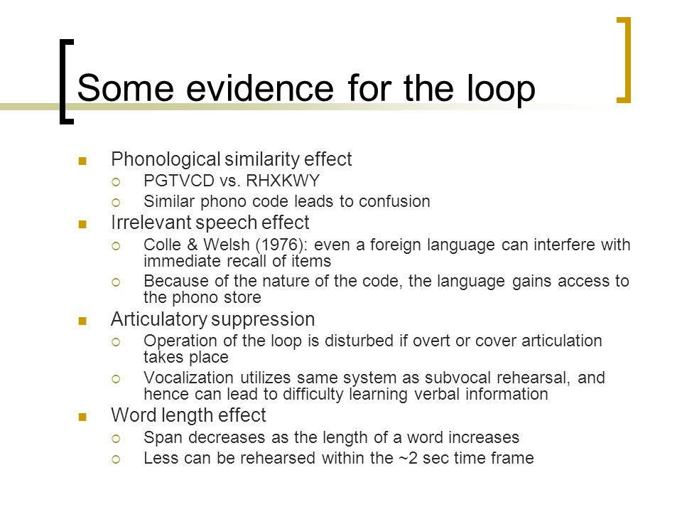 Some evidence for the loop Phonological similarity effect  PGTVCD vs. RHXKWY  Similar phono code leads to confusion Irrelevant speech effect  Colle