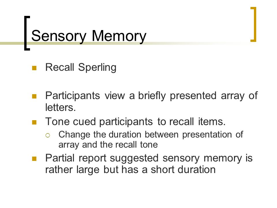 Sensory Memory Recall Sperling Participants view a briefly presented array of letters. Tone cued participants to recall items.  Change the duration b