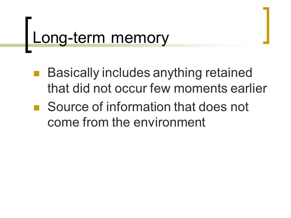 Long-term memory Basically includes anything retained that did not occur few moments earlier Source of information that does not come from the environ